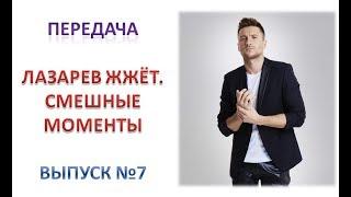 """Передача """"ЛАЗАРЕВ ЖЖЁТ. Смешные моменты"""". Выпуск №7"""