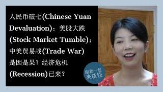 人民币破七(Chinese Yuan Devaluation);美股大跌(Stock Market Tumble);中美贸易战(Trade War)是因是果?经济危机(Recession)已来?