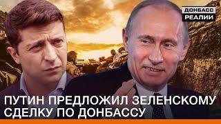 Путин предложил Зеленскому сделку по Донбассу   Донбасc Реалии