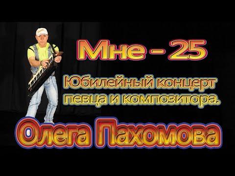 Олег Пахомов Мне - 25 Юбилейный концерт 2014