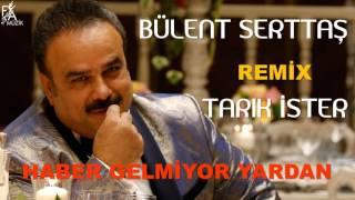 Bülent Serttaş Remix Tarık İster - Haber Gelmiyor Yardan (Official Music)