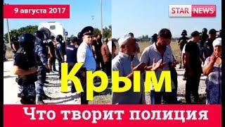 Что творит полиция в Крыму с Крымскими татарами? Крым 09.08.2017