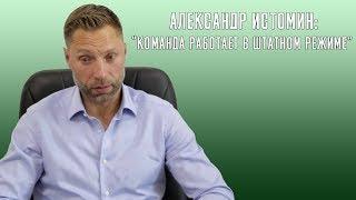 Александр Истомин: «Команда работает в штатном режиме».