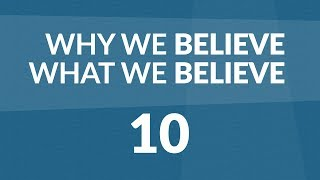 Why We Believe What We Believe - Lesson #10