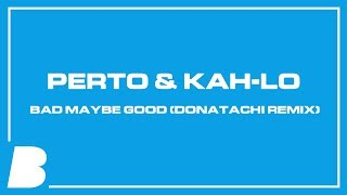 Perto & Kah-Lo - Bad Maybe Good (Donatachi Remix)