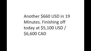Another $660 USD in 19 Minutes. Finishing off today at $5,100 USD / $6,600 CAD