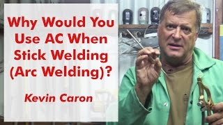 Why Would You Use AC When Stick Welding (Arc Welding)? - Kevin Caron