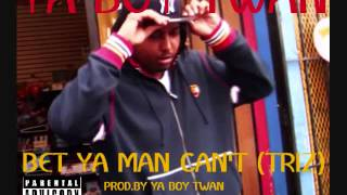 **NEW** YA BOY TWAN -BET YA MAN CAN'T (TRIZ) {prod.by Ya Boy Twan}