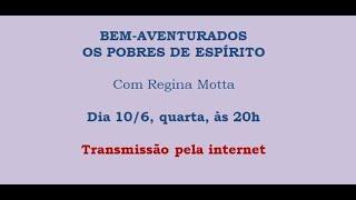 Bem-aventurados os pobres de espírito – Regina Motta – 10/06/2020