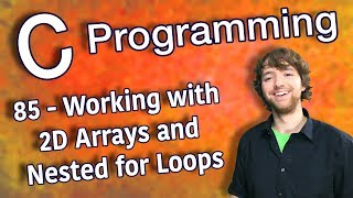 C Programming Tutorial 85 - Working with 2D Arrays and Nested for Loops