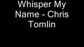 Whisper My Name - Chris Tomlin