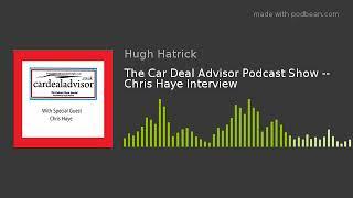 The Car Deal Advisor Podcast Show -- Chris Haye Interview