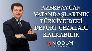 Azerbaycan vatandaşlarının Türkiye'deki deport cezaları kalkabilir