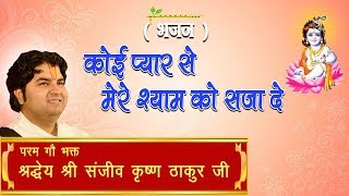 Koi Pyar Se Mere Shyam Ko Saja De || Shri Sanjeev Krishna Thakur Ji