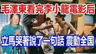 毛澤東看完李小龍的電影后,竟然立馬哭著說了一句話,震動全国