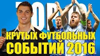 ТОП-10 крутых футбольных событий 2016 года