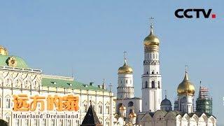 《远方的家》 20180515 一带一路(361)俄罗斯 莫斯科印象 | CCTV中文国际