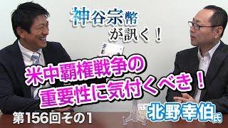 第156回① 北野幸伯氏:日本がヤバい!米中覇権戦争の重要性に気付くべき!