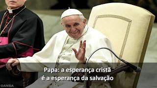 """""""A esperança cristã é a esperança da salvação"""""""