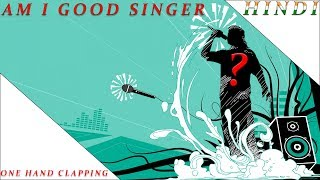 AM I GOOD SINGER ?  ONE HAND CLAPPING - HINDI