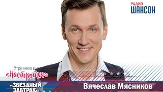 «Звездный завтрак»: Вячеслав Мясников, актер и певец