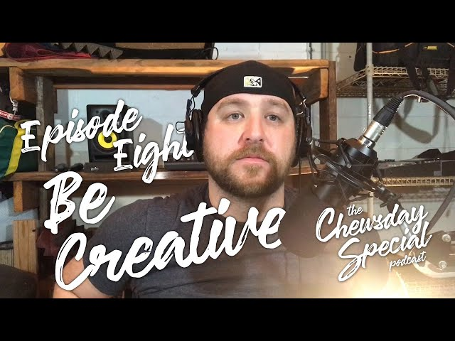 Be Creative | Chewsday Special Podcast #8