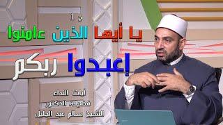 يا أيها الذين ءامنوا اعبدوا ربكم ج 1 برنامج آيات النداء مع فضيلة الدكتور سالم عبد الجليل