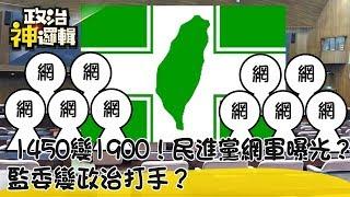 《政治神邏輯》1450變1900!民進黨網軍曝光?監委變政治打手?