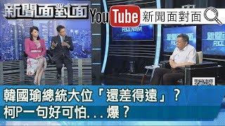 精選片段》韓國瑜總統大位「還差得遠」?柯P一句好可怕...爆?【新聞面對面】190812