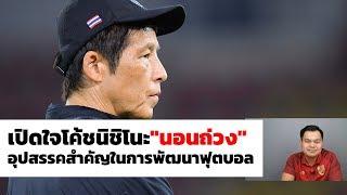 """บทสัมภาษณ์เปิดใจโค้ชนิชิโนะ เปิดใจโค้ชนิชิโนะ I """"นอนถ่วง"""" อุปสรรคสำคัญในการพัฒนาฟุตบอล"""