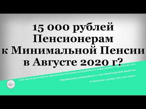 15 000 рублей Пенсионерам к Минимальной Пенсии в Августе 2020 г