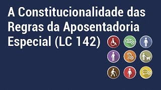 A constitucionalidade das regras da Aposentadoria Especial (LC 142)