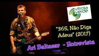 """Ari Baltazar - Entrevista """"365, Não Diga Adeus (2017)"""""""