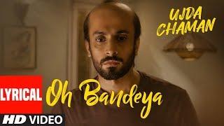 Oh Bandeya Lyrical Ujda Chaman Sunny Singh Maanvi Gagroo Yasser