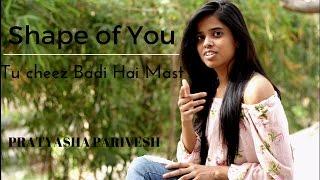 Ed sheeran-shape of you | Tu Cheez Badi Hai Mast (Pratyasha Parivesh Mashup Cover)
