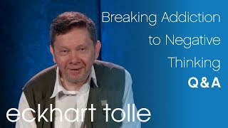 Breaking Addiction to Negative Thinking – Eckhart Tolle