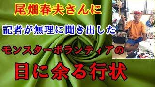 尾畑春夫さんに、記者が無理に聞き出した、モンスターボランティアの目に余る行状