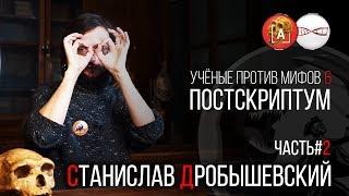 Станислав Дробышевский. Учёные против Мифов 6. Постскриптум. (Часть 2)