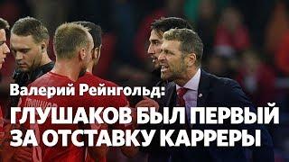 Валерий Рейнгольд: Глушакова нельзя возвращать в состав. Он и следующего тренера сплавит