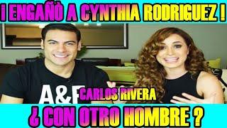 """aseguran que CARLOS RIVERA """"ENGAÑÒ"""" a CYNTHIA RODRIGUEZ ¿ CON OTRO HOMBRE ?"""