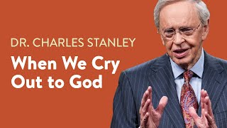 When We Cry Out to God – Dr. Charles Stanley