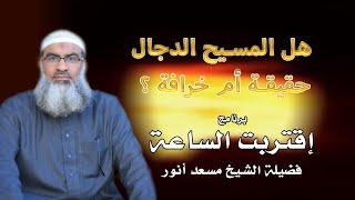 المسيح الدجال حقيقة أم خيال برنامج أقتربت الساعة فضيلة الشيخ مسعد أنور