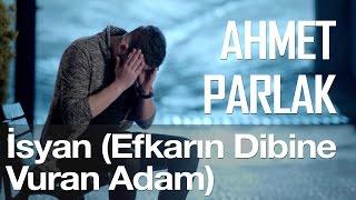 İsyan (Efkarın Dibine Vuran Adam) - Ahmet Parlak