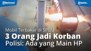 Mobil Tiba-tiba Terbakar saat Isi Bensin di SPBU, 3 Orang Jadi Korban, Polisi: Ada yang Main HP