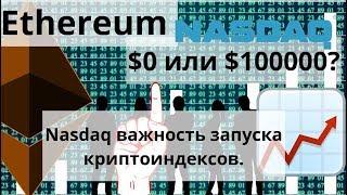 Ethereum. $0 или $100000? Nasdaq важность запуска криптоиндексов. Курс Биткоина
