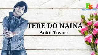 Naina - TERE DO NAINA - Ankit Tiwari