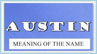 MEANING OF THE NAME AUSTIN, FUN FACTS