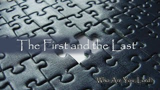 Part 2 of 6 - Who are You, Lord? The First and the Last