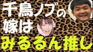 千鳥ノブの嫁は白間美瑠推しNMB48みるるんマジすか学園4