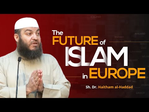 The Future of Islam in Europe - Sh. Dr. Haitham al-Haddad